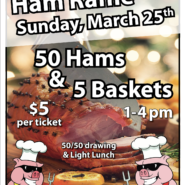 Ham Raffle Sunday 1-4pm March 25th $5 Ticket – 50 Hams 5 Baskets and Light Lunch