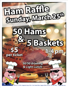 Ham Raffle Sunday 1-4pm March 25th $5 Ticket - 50 Hams 5 Baskets and Light Lunch @ See Details below: Ham Raffle Sunday 1-4pm March 25th $5 Ticket - 50 Hams and Light Lunch