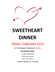 Sweetheart Dinner Friday, February 15TH In The Banquet Room @6pm $12.00 PER Ticket @ Sweetheart Dinner Friday, February 15TH In The Banquet Room @6pm