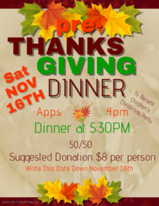 Pre-Thanksgiving Dinner Nov16th Apps 4pm Dinner 5:30pm $8 suggested donation @ Benefit, children's Christmas party